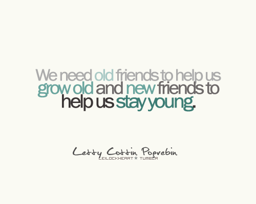 we-need-old-friends-to-help-us-grow-old-and-new-friends-to-help-us-saty-young-friendship-quote
